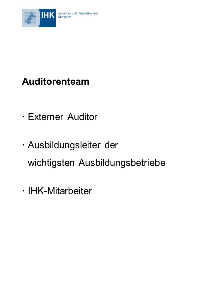 Auditorenteam  Externer Auditor  Ausbildungsleiter der wichtigsten Ausbildungsbetriebe  IHK-Mitarbeiter