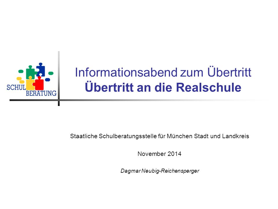 Informationsabend zum Übertritt Übertritt an die Realschule Staatliche Schulberatungsstelle für München Stadt und Landkreis November 2014 Dagmar Neubig-Reichensperger