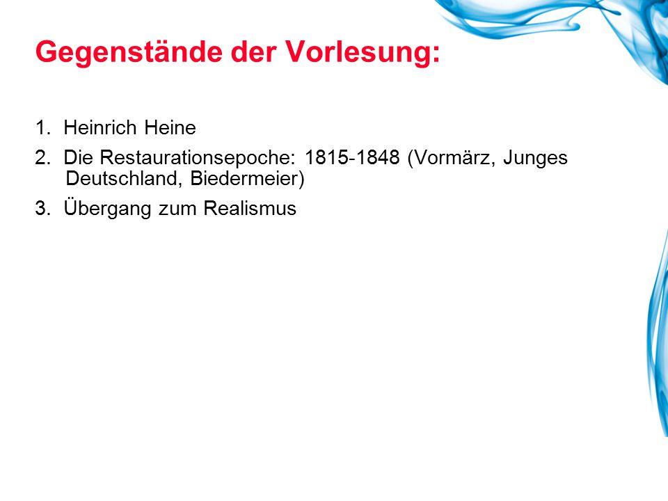 1. Heinrich Heine 2. Die Restaurationsepoche: 1815-1848 (Vormärz, Junges Deutschland, Biedermeier) 3. Übergang zum Realismus Gegenstände der Vorlesung