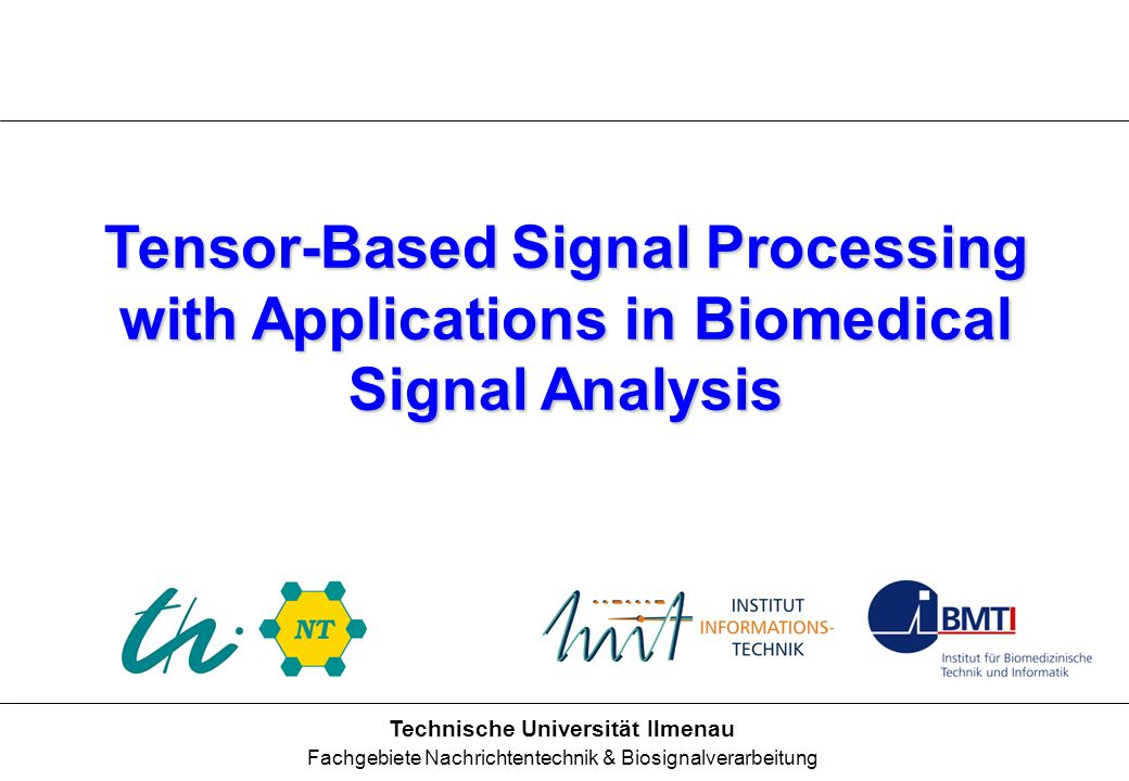 Ilmenau University of Technology Communications Research Laboratory 1 Tensor-Based Signal Processing with Applications in Biomedical Signal Analysis Technische Universität Ilmenau Fachgebiete Nachrichtentechnik & Biosignalverarbeitung