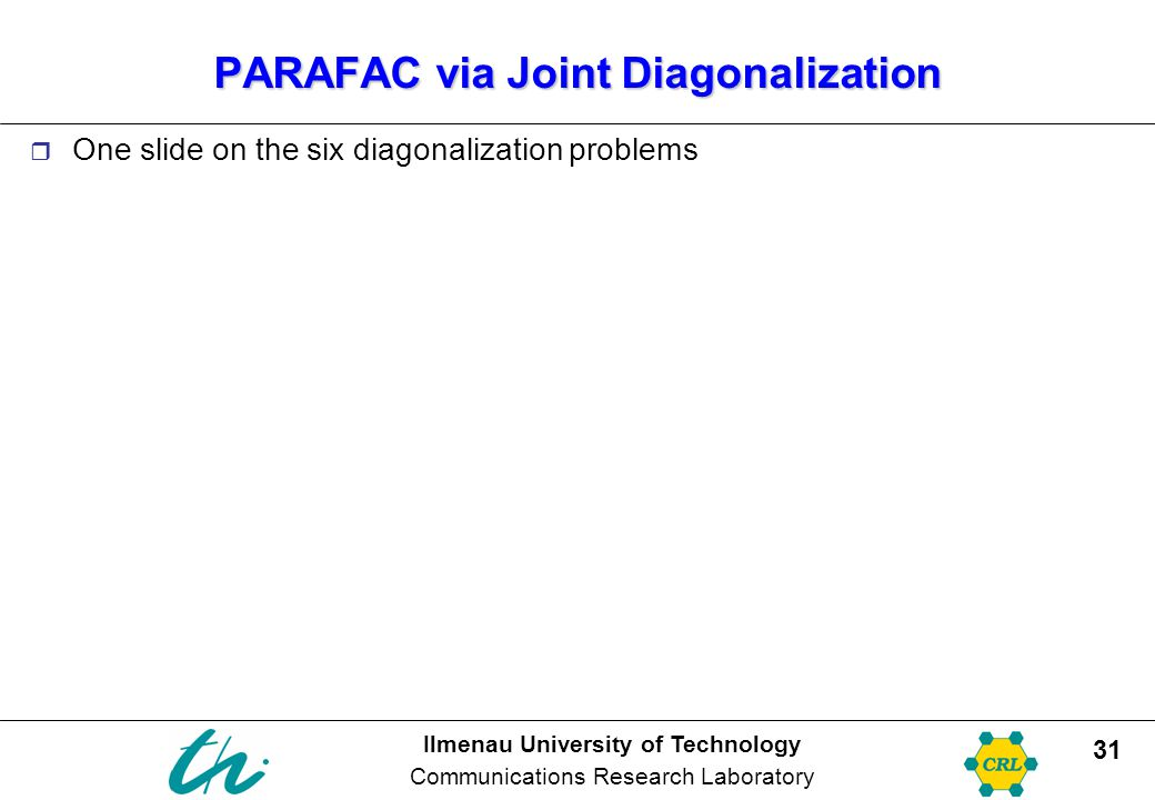Ilmenau University of Technology Communications Research Laboratory 31 PARAFAC via Joint Diagonalization  One slide on the six diagonalization problems