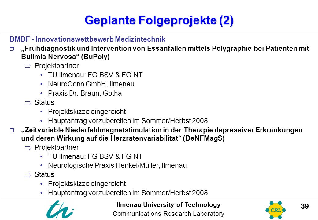 "Ilmenau University of Technology Communications Research Laboratory 39 Geplante Folgeprojekte (2) BMBF - Innovationswettbewerb Medizintechnik  ""Frühdiagnostik und Intervention von Essanfällen mittels Polygraphie bei Patienten mit Bulimia Nervosa (BuPoly)  Projektpartner TU Ilmenau: FG BSV & FG NT NeuroConn GmbH, Ilmenau Praxis Dr."