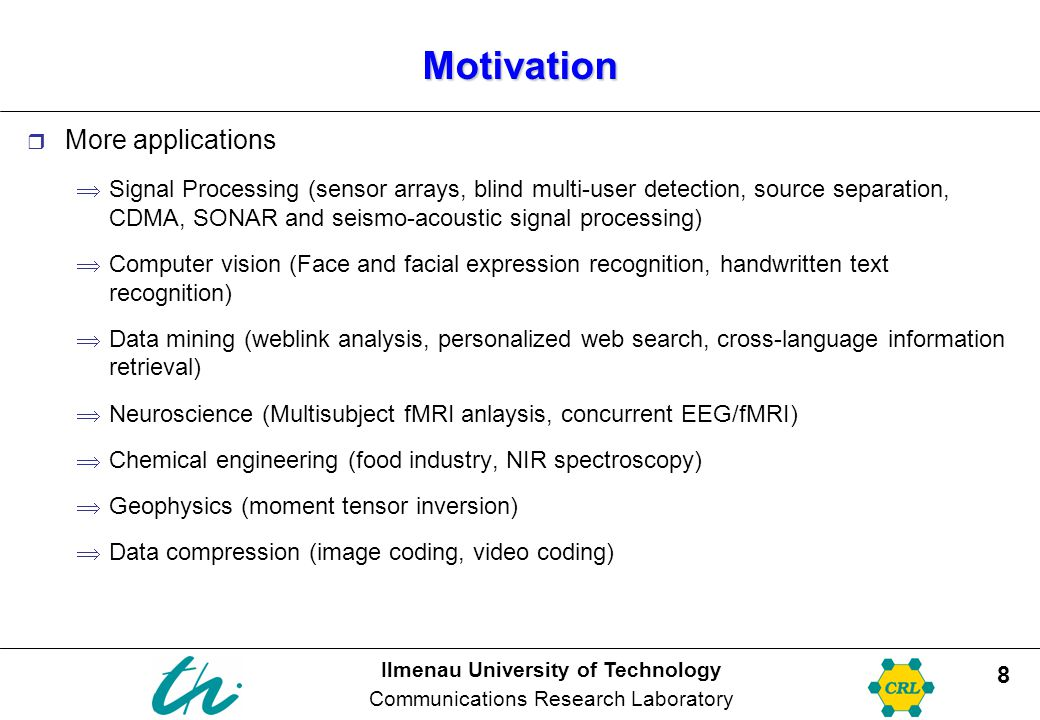 Ilmenau University of Technology Communications Research Laboratory 9 Outline  Motivation: Applications of multi-linear signal processing  Introduction to multi-linear algebra  Tensor decompositions  Multilinear extensions of the SVD HOSVD PARAFAC/CANDECOMP  Other decompositions  PARAFAC via Joint Diagonalization  3-way PARAFAC for EEG data  Methodology and current status  Open issues and questions  Discussion  Status of the project proposals