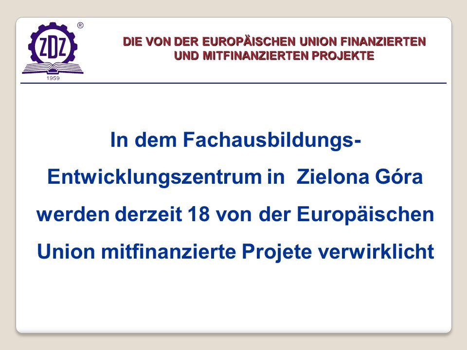 DIE VON DER EUROPÄISCHEN UNION FINANZIERTEN UND MITFINANZIERTEN PROJEKTE In dem Fachausbildungs- Entwicklungszentrum in Zielona Góra werden derzeit 18 von der Europäischen Union mitfinanzierte Projete verwirklicht