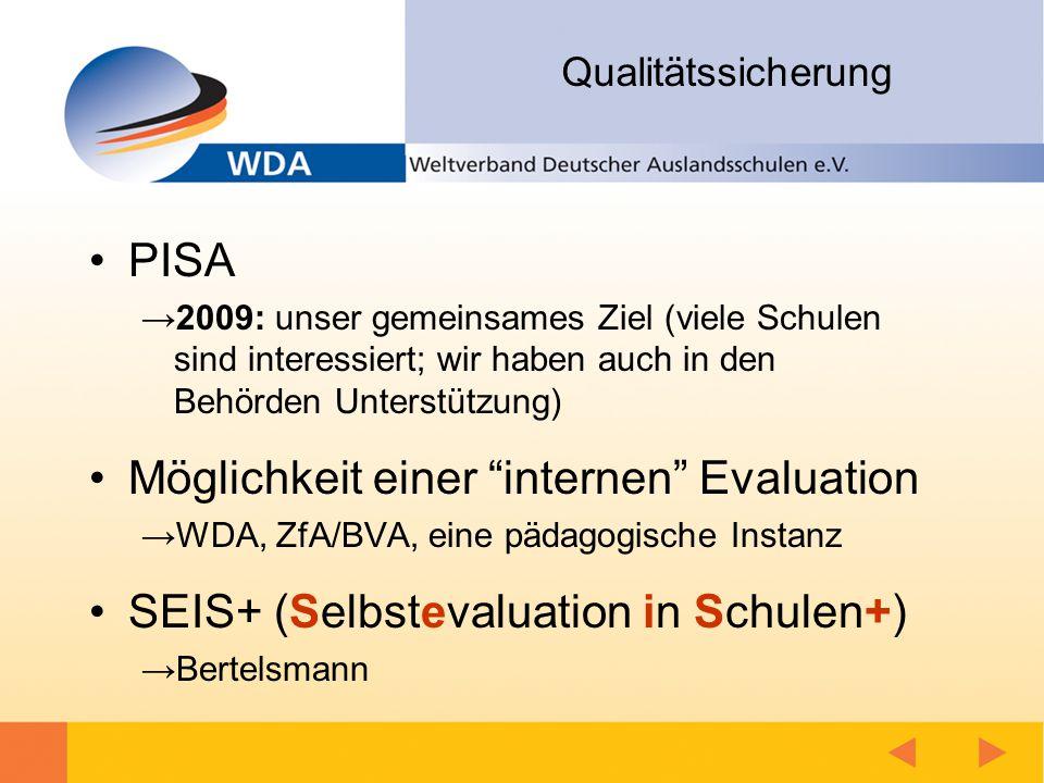 Qualitätssicherung PISA →2009: unser gemeinsames Ziel (viele Schulen sind interessiert; wir haben auch in den Behörden Unterstützung) Möglichkeit einer internen Evaluation →WDA, ZfA/BVA, eine pädagogische Instanz SEIS+ (Selbstevaluation in Schulen+) →Bertelsmann