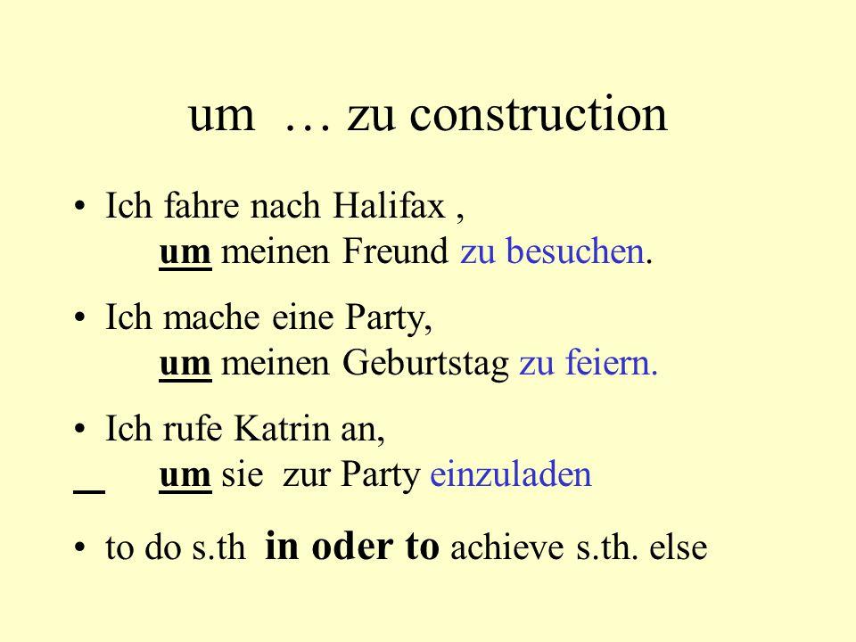 um … zu construction Ich fahre nach Halifax, um meinen Freund zu besuchen. Ich mache eine Party, um meinen Geburtstag zu feiern. Ich rufe Katrin an, u