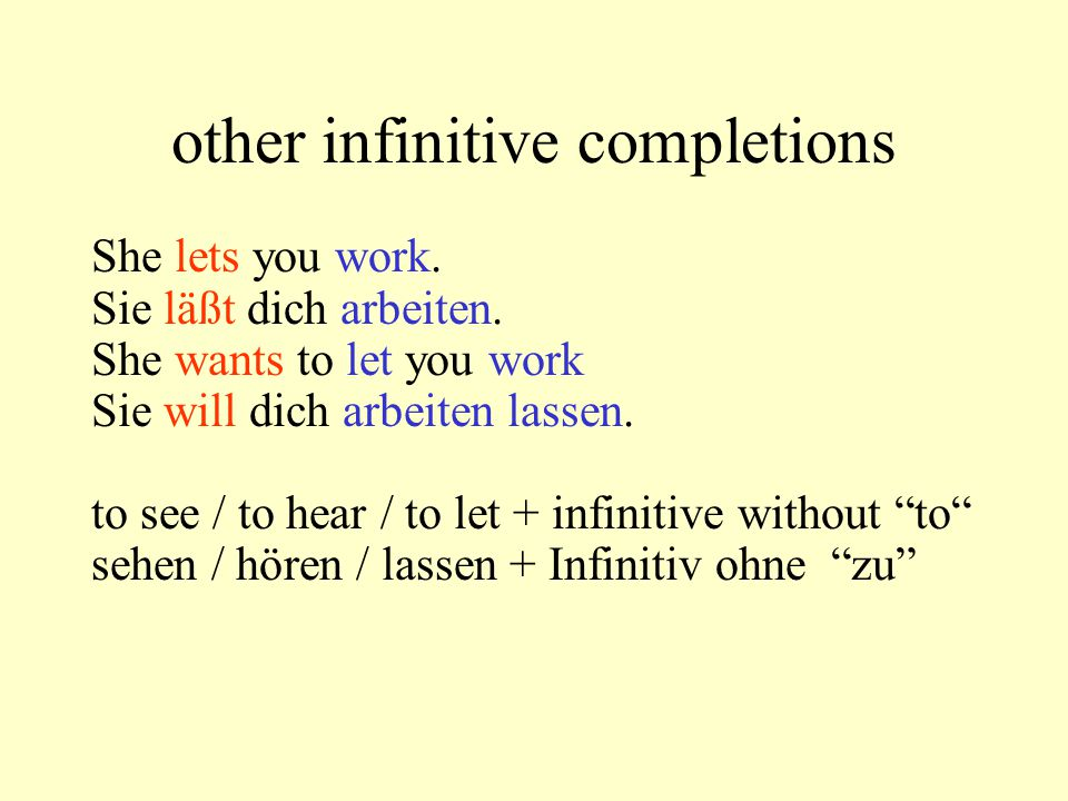 other infinitive completions She lets you work. Sie läßt dich arbeiten. She wants to let you work Sie will dich arbeiten lassen. to see / to hear / to