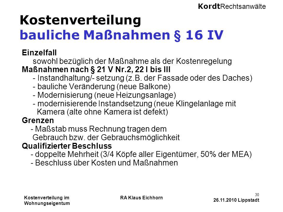 Kordt Rechtsanwälte Kostenverteilung im Wohnungseigentum RA Klaus Eichhorn 30 26.11.2010 Lippstadt Kostenverteilung bauliche Maßnahmen § 16 IV Einzelf