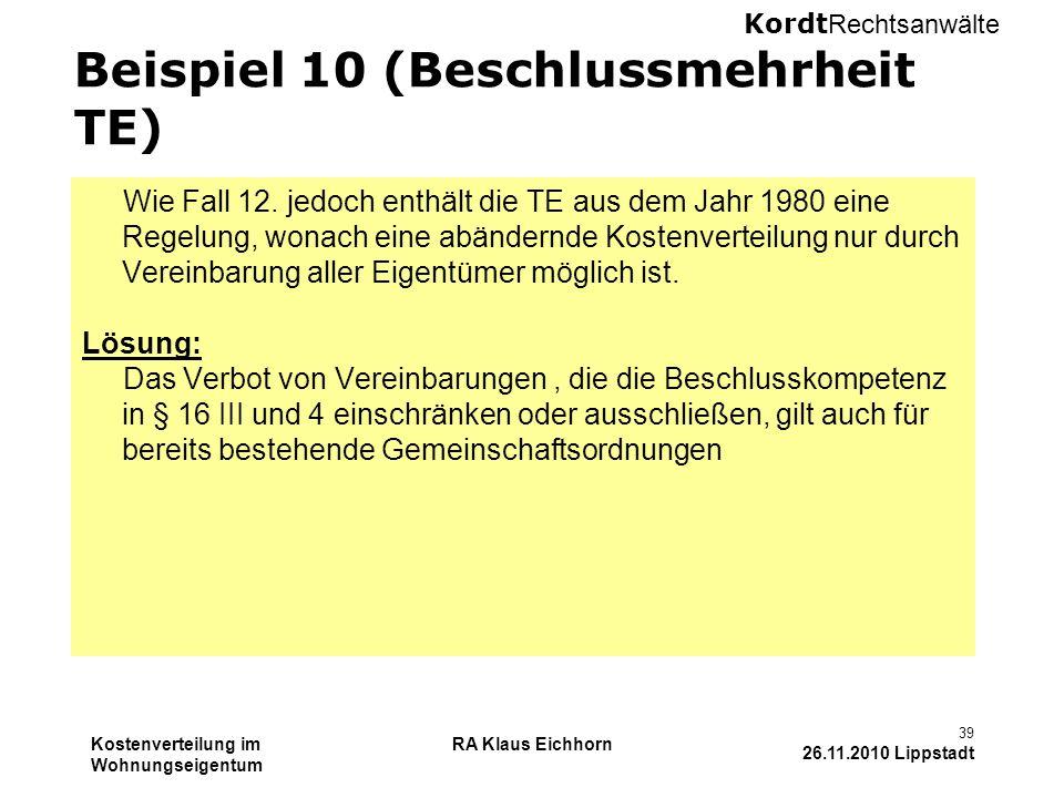 Kordt Rechtsanwälte Kostenverteilung im Wohnungseigentum RA Klaus Eichhorn 39 26.11.2010 Lippstadt Beispiel 10 (Beschlussmehrheit TE) Wie Fall 12. jed