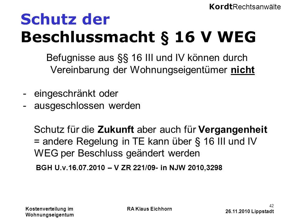 Kordt Rechtsanwälte Kostenverteilung im Wohnungseigentum RA Klaus Eichhorn 42 26.11.2010 Lippstadt Schutz der Beschlussmacht § 16 V WEG Befugnisse aus