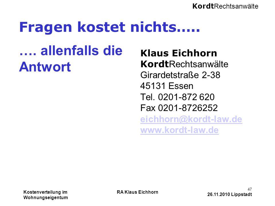 Kordt Rechtsanwälte Kostenverteilung im Wohnungseigentum RA Klaus Eichhorn 47 26.11.2010 Lippstadt Fragen kostet nichts….. …. allenfalls die Antwort K