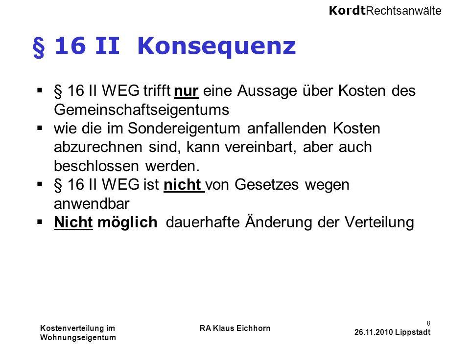 Kordt Rechtsanwälte Kostenverteilung im Wohnungseigentum RA Klaus Eichhorn 8 26.11.2010 Lippstadt § 16 II Konsequenz  § 16 II WEG trifft nur eine Aus
