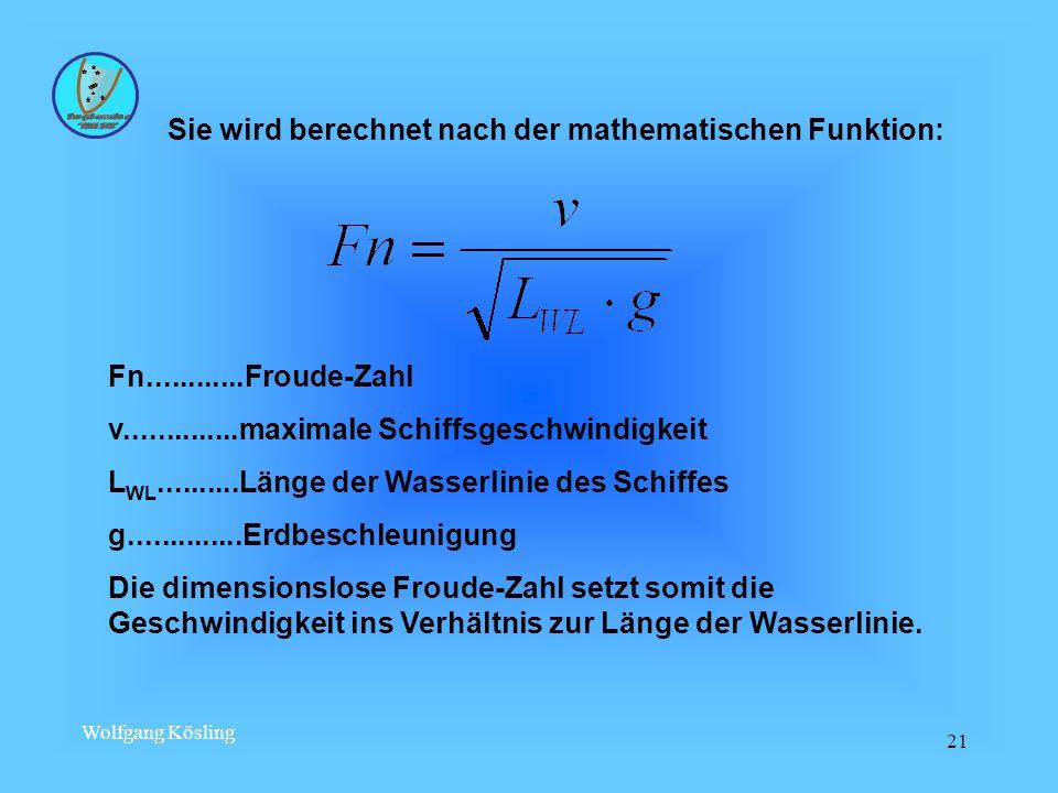 Wolfgang Kösling 21 Fn............Froude-Zahl v..............maximale Schiffsgeschwindigkeit L WL..........Länge der Wasserlinie des Schiffes g..............Erdbeschleunigung Die dimensionslose Froude-Zahl setzt somit die Geschwindigkeit ins Verhältnis zur Länge der Wasserlinie.