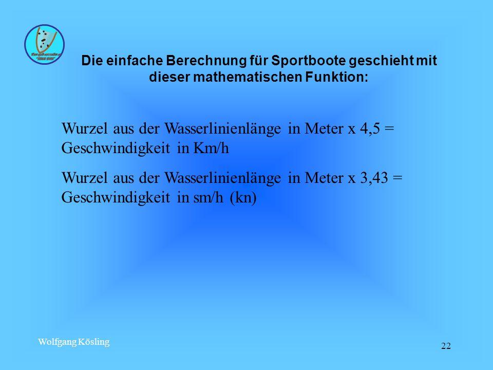 Wolfgang Kösling 22 Die einfache Berechnung für Sportboote geschieht mit dieser mathematischen Funktion: Wurzel aus der Wasserlinienlänge in Meter x 4,5 = Geschwindigkeit in Km/h Wurzel aus der Wasserlinienlänge in Meter x 3,43 = Geschwindigkeit in sm/h (kn)