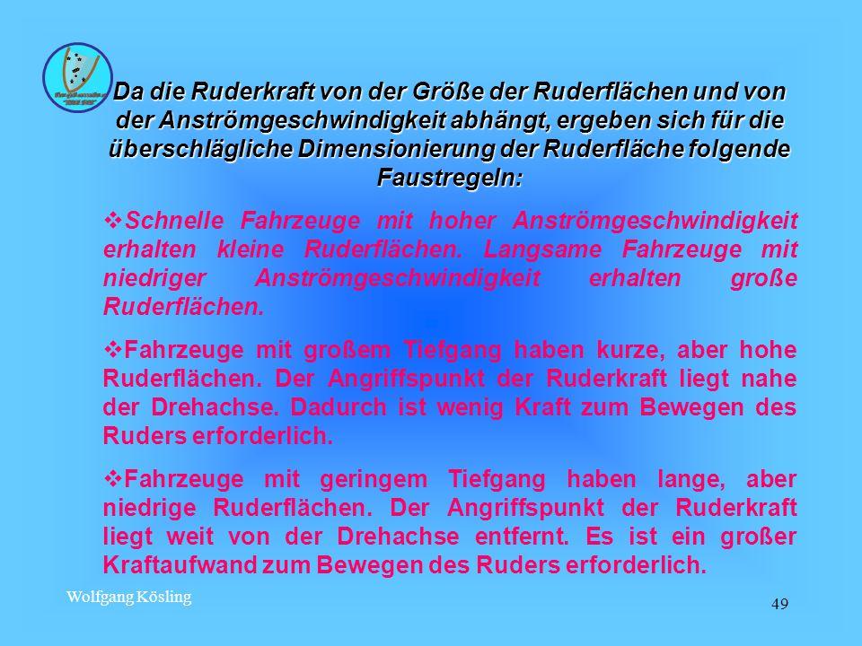 Wolfgang Kösling 49 Da die Ruderkraft von der Größe der Ruderflächen und von der Anströmgeschwindigkeit abhängt, ergeben sich für die überschlägliche Dimensionierung der Ruderfläche folgende Faustregeln:  Schnelle Fahrzeuge mit hoher Anströmgeschwindigkeit erhalten kleine Ruderflächen.