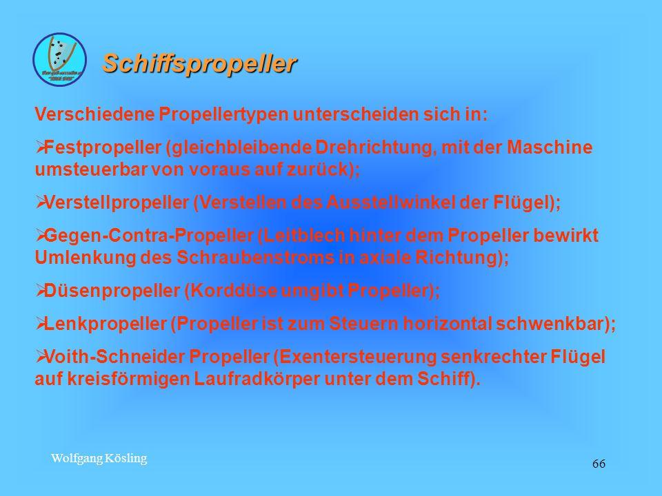 Wolfgang Kösling 66 Schiffspropeller Verschiedene Propellertypen unterscheiden sich in:  Festpropeller (gleichbleibende Drehrichtung, mit der Maschine umsteuerbar von voraus auf zurück);  Verstellpropeller (Verstellen des Ausstellwinkel der Flügel);  Gegen-Contra-Propeller (Leitblech hinter dem Propeller bewirkt Umlenkung des Schraubenstroms in axiale Richtung);  Düsenpropeller (Korddüse umgibt Propeller);  Lenkpropeller (Propeller ist zum Steuern horizontal schwenkbar);  Voith-Schneider Propeller (Exentersteuerung senkrechter Flügel auf kreisförmigen Laufradkörper unter dem Schiff).