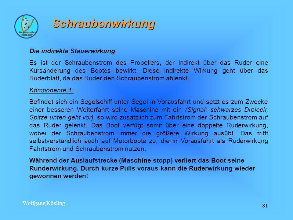 Wolfgang Kösling 81 Schraubenwirkung Die indirekte Steuerwirkung Es ist der Schraubenstrom des Propellers, der indirekt über das Ruder eine Kursänderung des Bootes bewirkt.