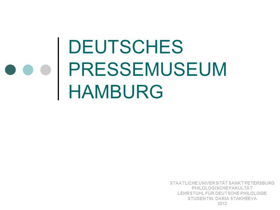 DEUTSCHES PRESSEMUSEUM HAMBURG STAATLICHE UNIVERSITÄT SANKT PETERSBURG PHILOLOGISCHE FAKULTÄT LEHRSTUHL FÜR DEUTSCHE PHILOLOGIE STUDENTIN: DARIA STAKH