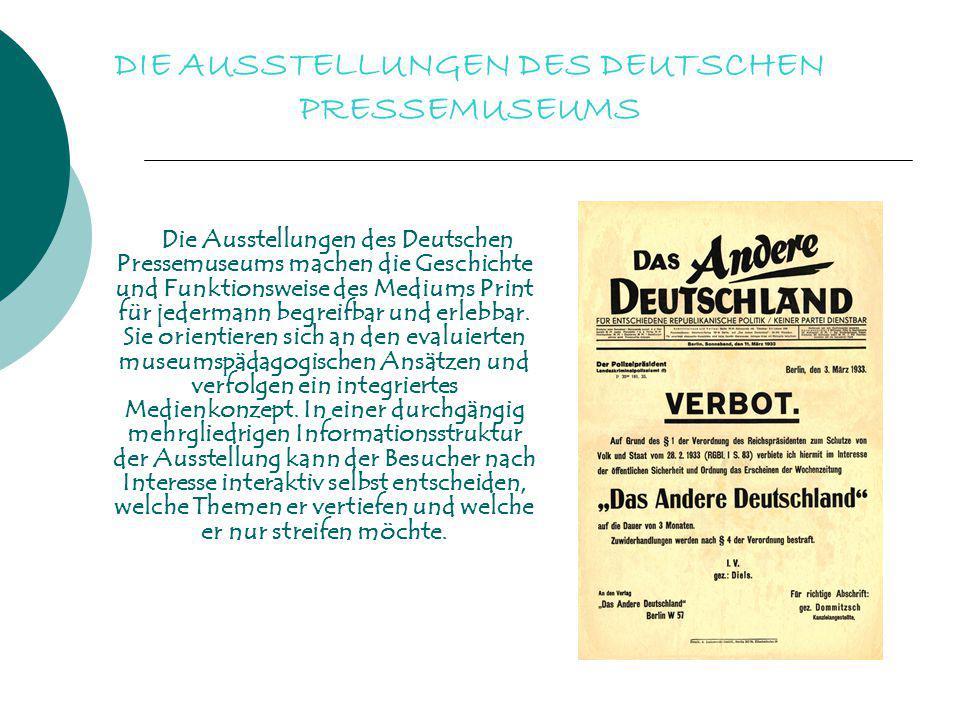 DIE AUSSTELLUNGEN DES DEUTSCHEN PRESSEMUSEUMS Die Ausstellungen des Deutschen Pressemuseums machen die Geschichte und Funktionsweise des Mediums Print