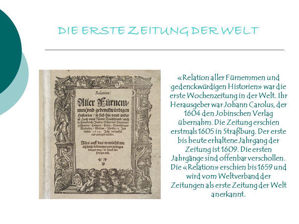 DIE ERSTE ZEITUNG DER WELT «Relation aller Fürnemmen und gedenckwürdigen Historien» war die erste Wochenzeitung in der Welt. Ihr Herausgeber war Johan