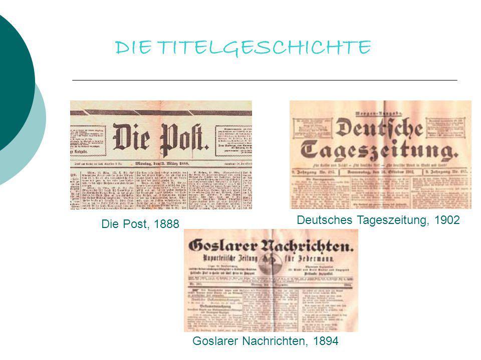 DIE TITELGESCHICHTE Die Post, 1888 Deutsches Tageszeitung, 1902 Goslarer Nachrichten, 1894