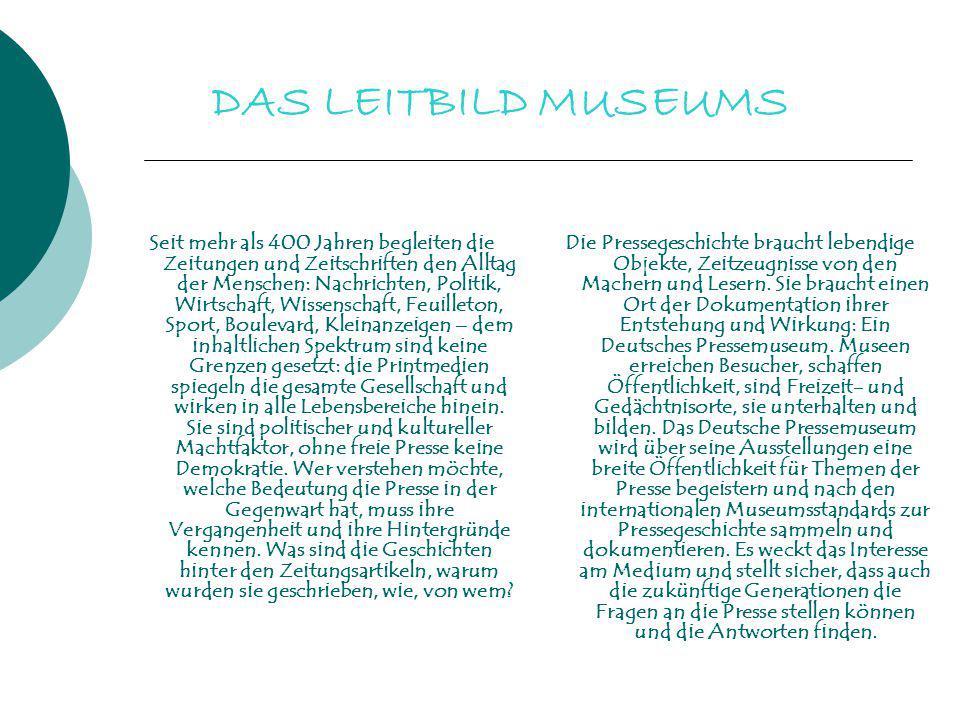 DAS LEITBILD MUSEUMS Seit mehr als 400 Jahren begleiten die Zeitungen und Zeitschriften den Alltag der Menschen: Nachrichten, Politik, Wirtschaft, Wis
