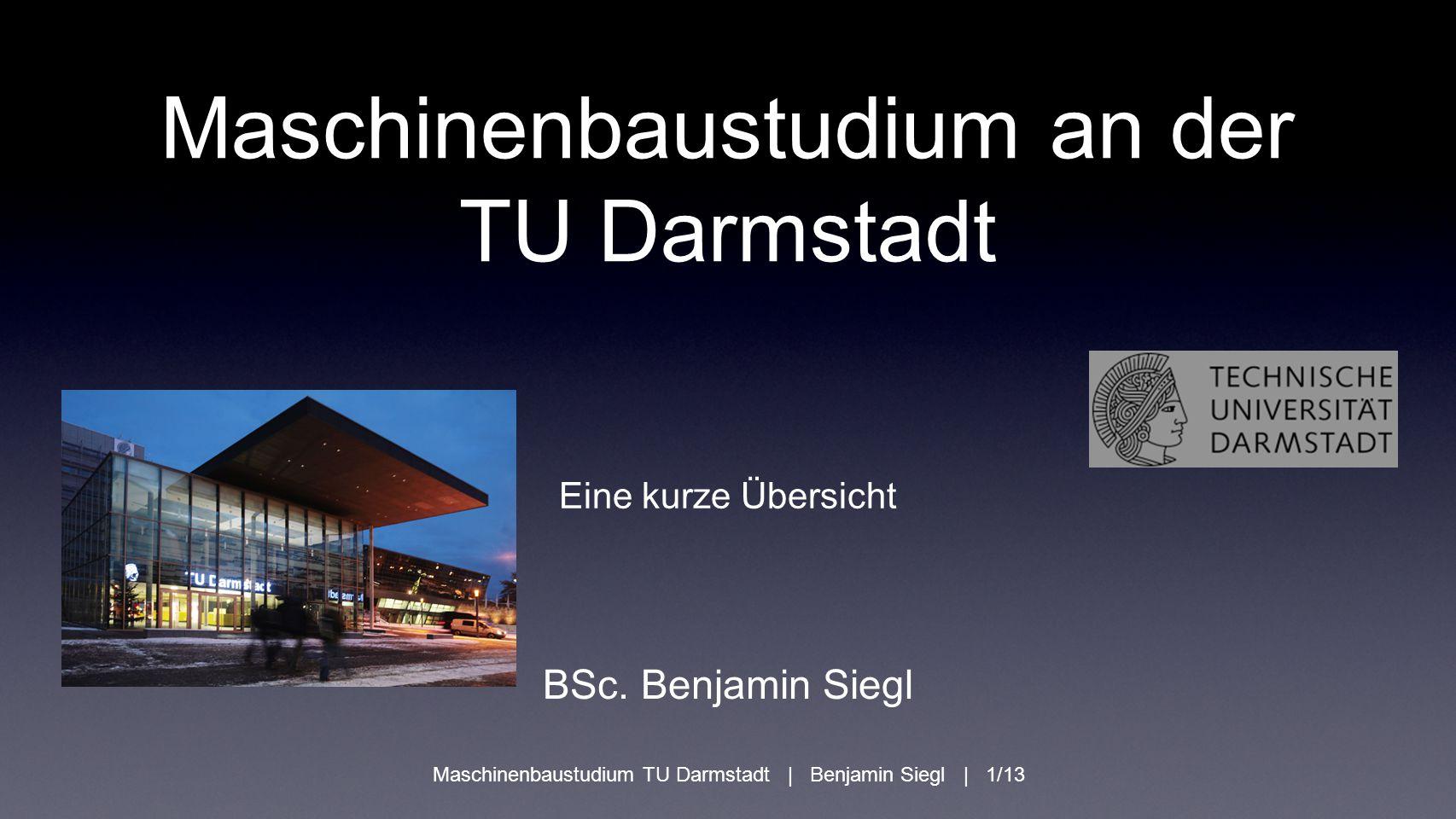 Maschinenbaustudium an der TU Darmstadt Eine kurze Übersicht BSc. Benjamin Siegl Maschinenbaustudium TU Darmstadt | Benjamin Siegl | 1/13