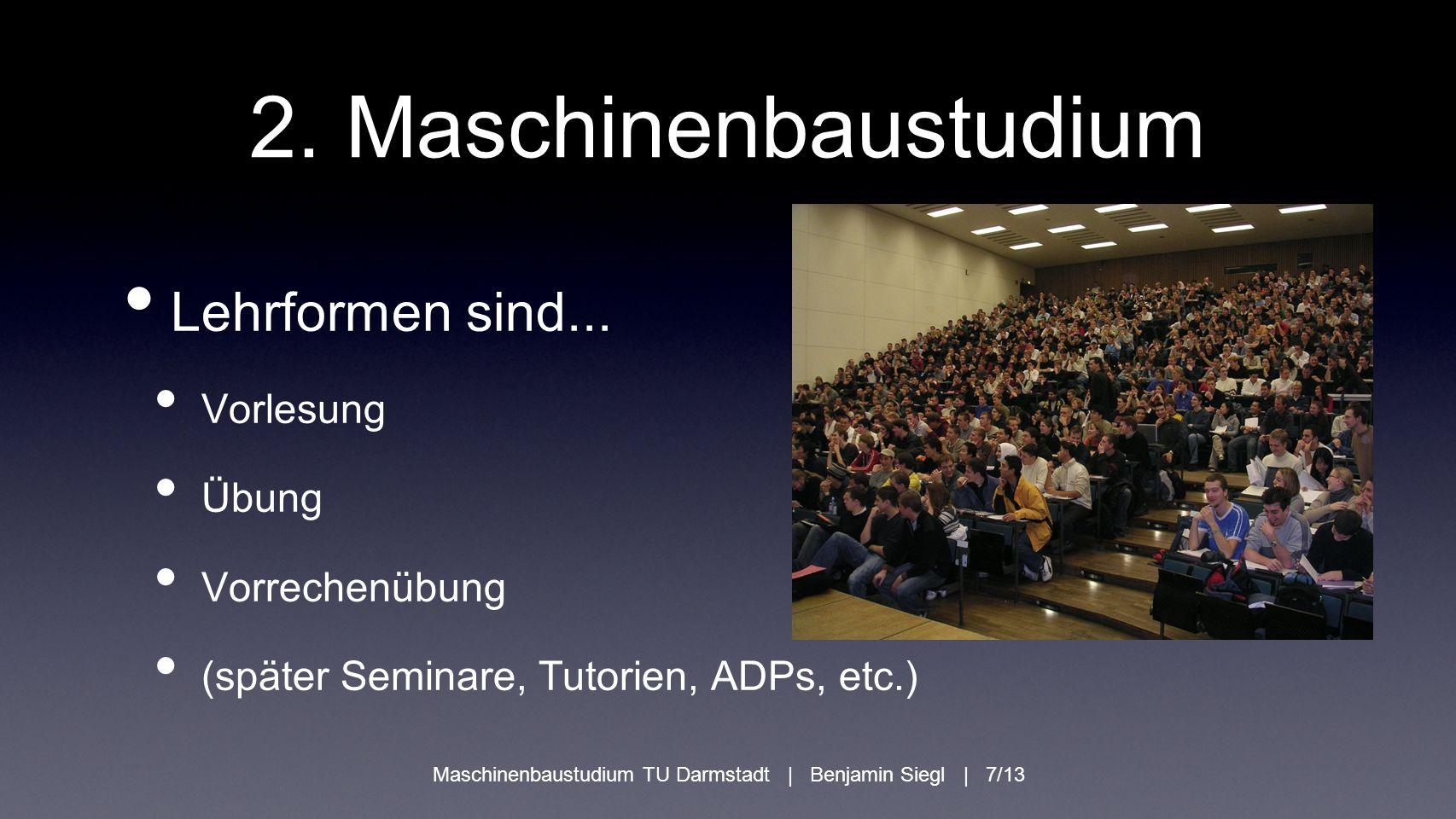 2. Maschinenbaustudium Lehrformen sind... Vorlesung Übung Vorrechenübung (später Seminare, Tutorien, ADPs, etc.) Maschinenbaustudium TU Darmstadt | Be