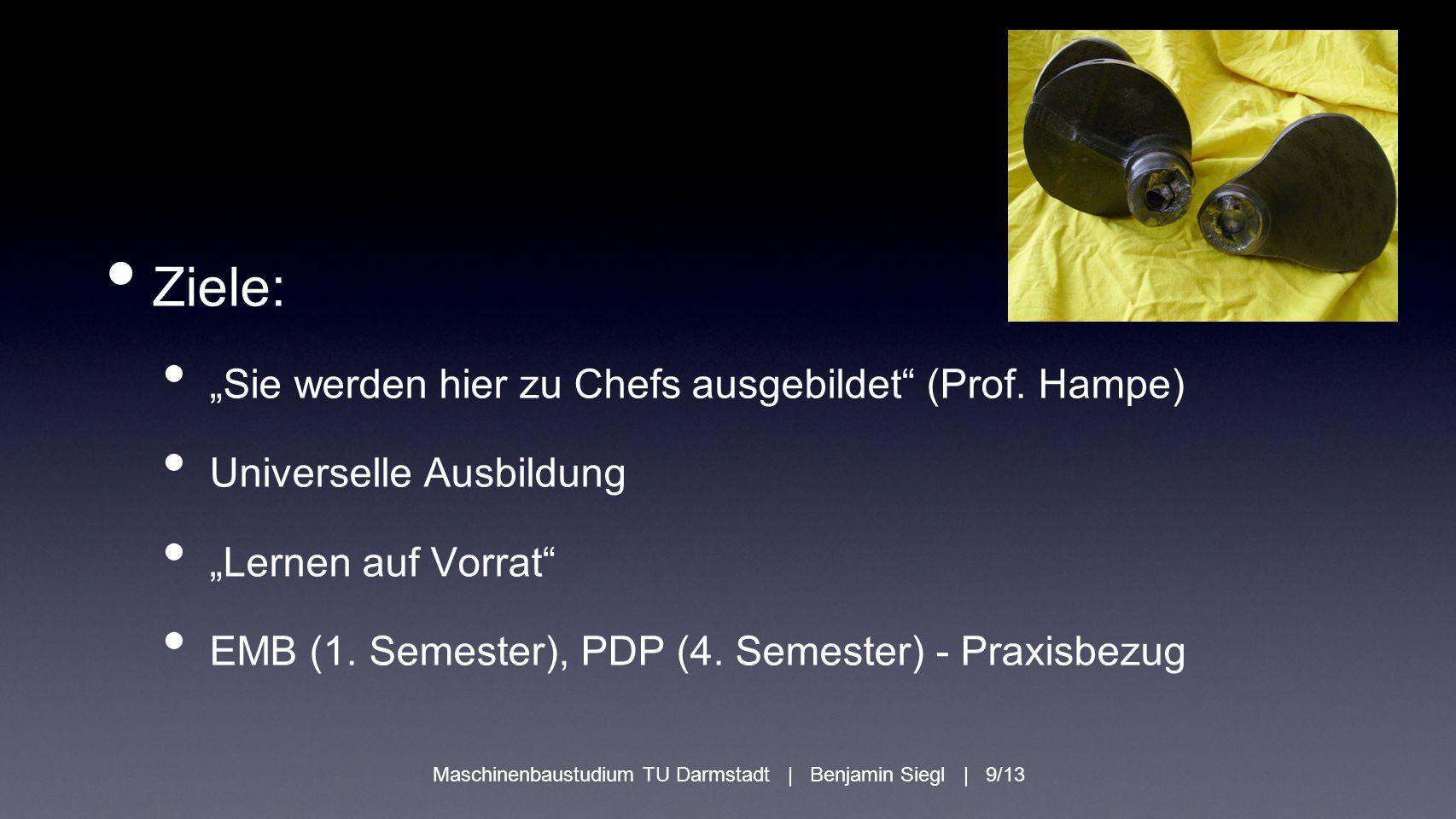 """Ziele: """"Sie werden hier zu Chefs ausgebildet"""" (Prof. Hampe) Universelle Ausbildung """"Lernen auf Vorrat"""" EMB (1. Semester), PDP (4. Semester) - Praxisbe"""