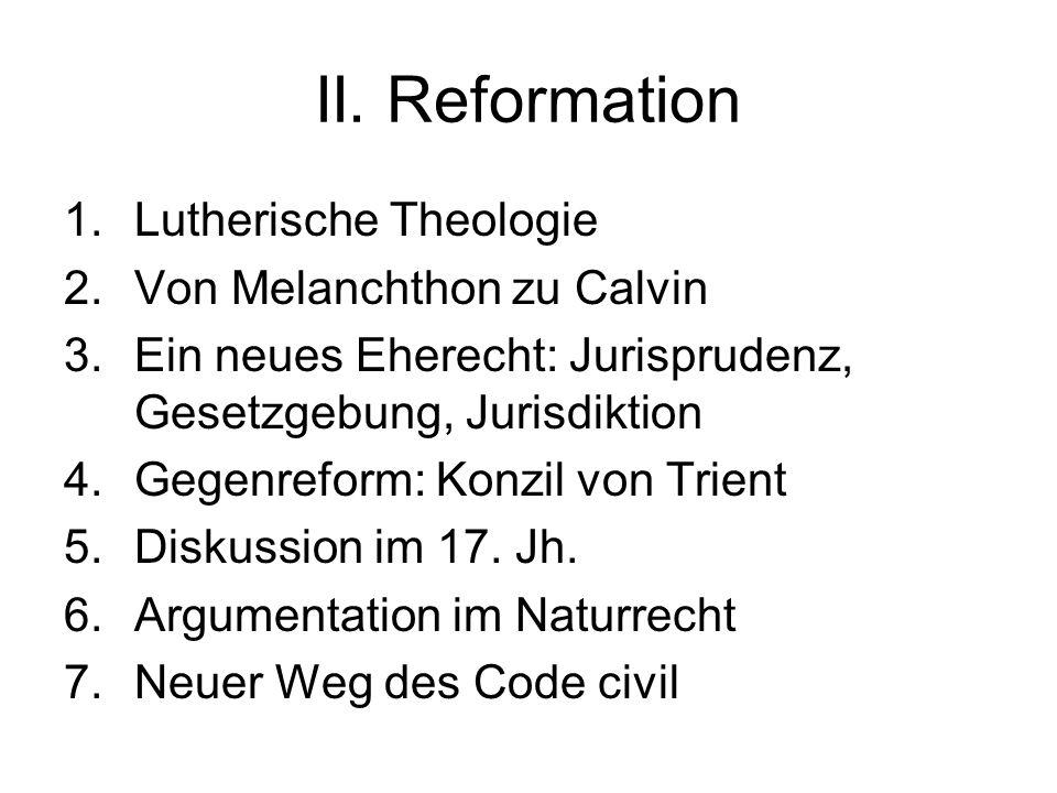 II. Reformation 1.Lutherische Theologie 2.Von Melanchthon zu Calvin 3.Ein neues Eherecht: Jurisprudenz, Gesetzgebung, Jurisdiktion 4.Gegenreform: Konz