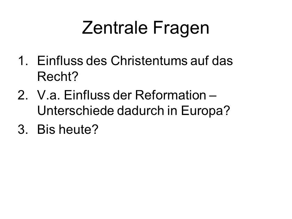 Zentrale Fragen 1.Einfluss des Christentums auf das Recht? 2.V.a. Einfluss der Reformation – Unterschiede dadurch in Europa? 3.Bis heute?
