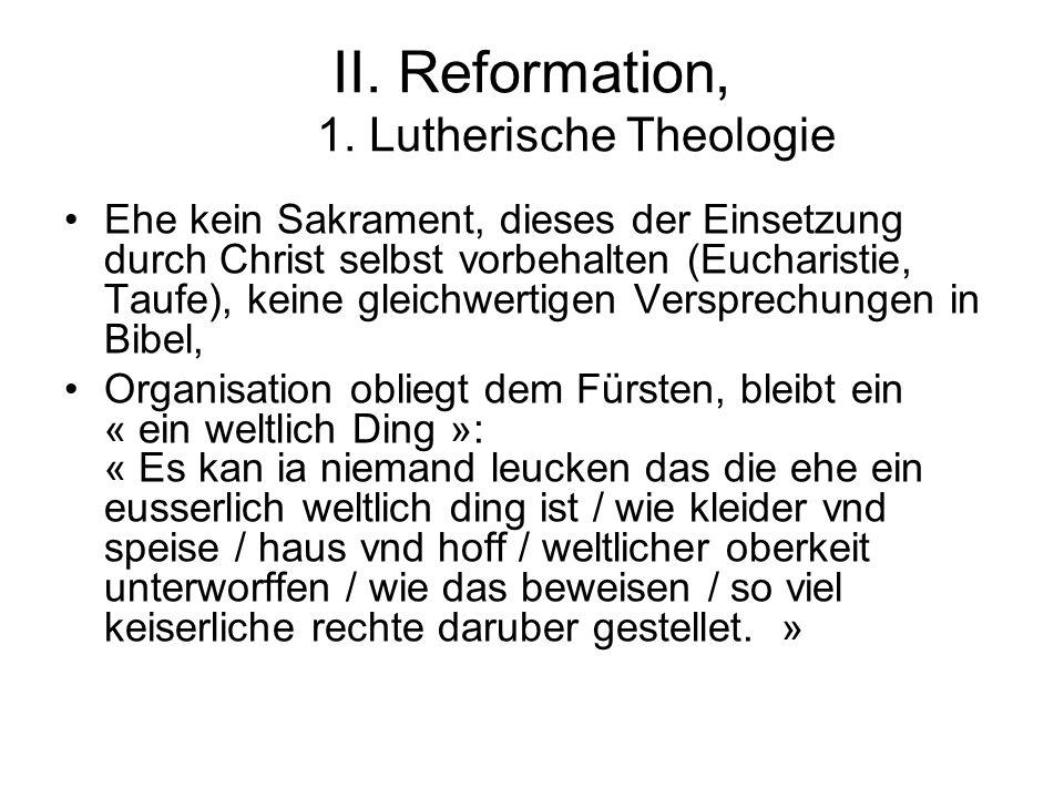 II. Reformation, 1. Lutherische Theologie Ehe kein Sakrament, dieses der Einsetzung durch Christ selbst vorbehalten (Eucharistie, Taufe), keine gleich