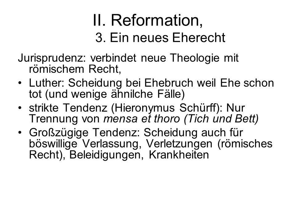 II. Reformation, 3. Ein neues Eherecht Jurisprudenz: verbindet neue Theologie mit römischem Recht, Luther: Scheidung bei Ehebruch weil Ehe schon tot (