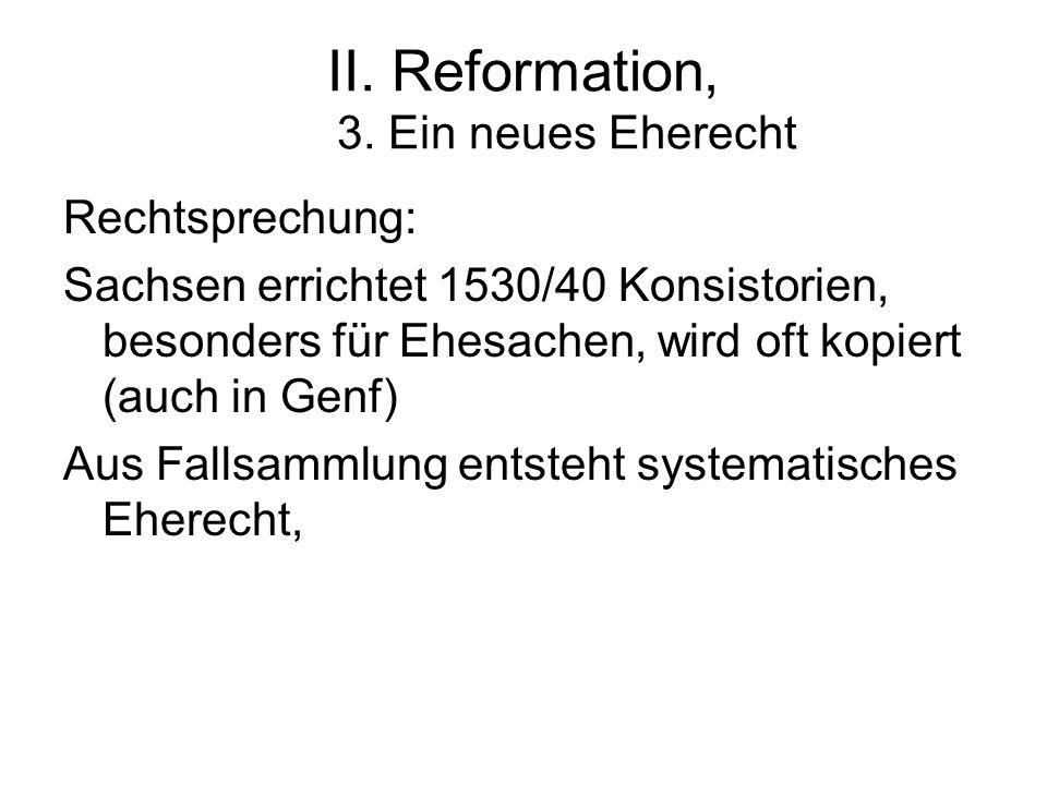 II. Reformation, 3. Ein neues Eherecht Rechtsprechung: Sachsen errichtet 1530/40 Konsistorien, besonders für Ehesachen, wird oft kopiert (auch in Genf