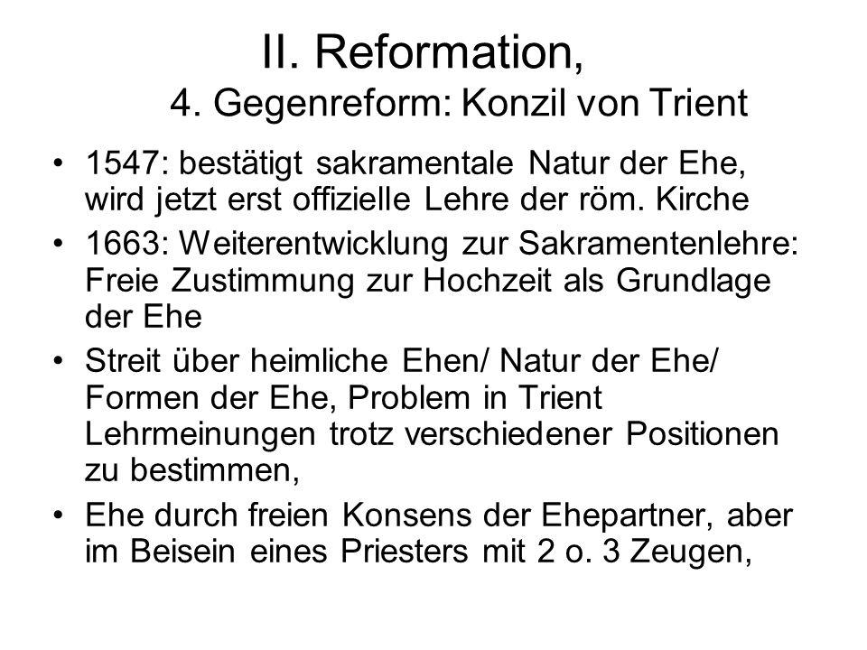 II. Reformation, 4. Gegenreform: Konzil von Trient 1547: bestätigt sakramentale Natur der Ehe, wird jetzt erst offizielle Lehre der röm. Kirche 1663: