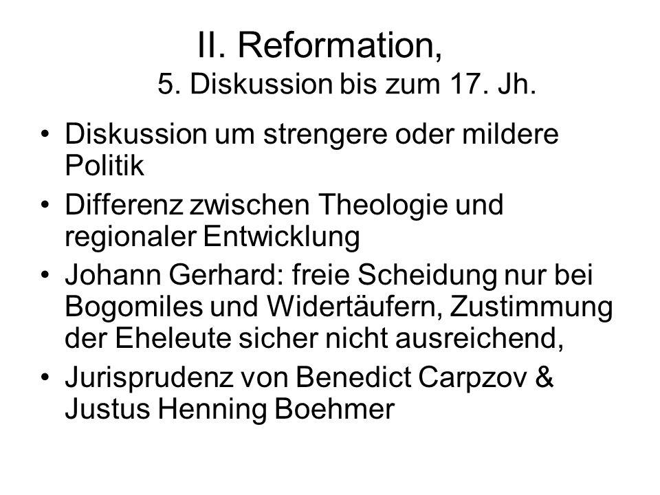 II. Reformation, 5. Diskussion bis zum 17. Jh. Diskussion um strengere oder mildere Politik Differenz zwischen Theologie und regionaler Entwicklung Jo