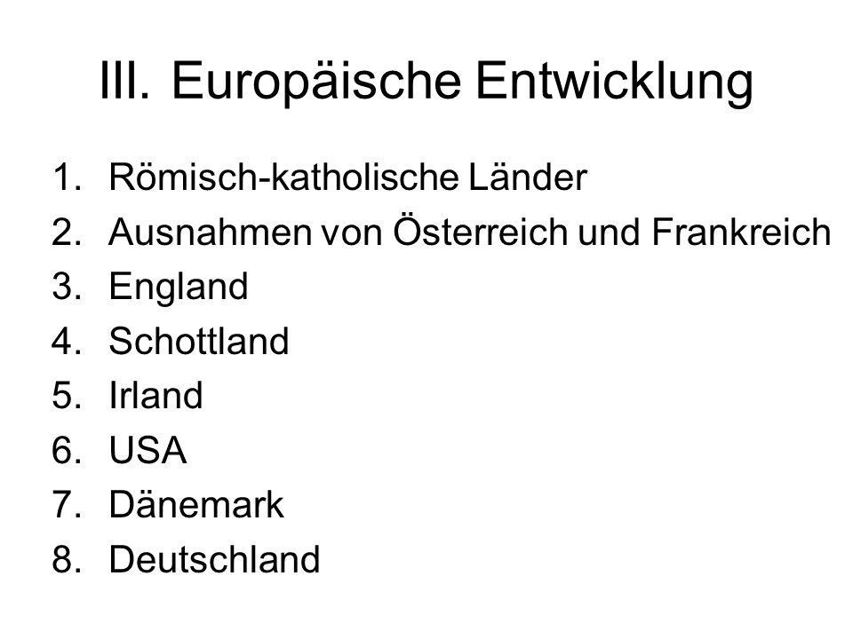 III. Europäische Entwicklung 1.Römisch-katholische Länder 2.Ausnahmen von Österreich und Frankreich 3.England 4.Schottland 5.Irland 6.USA 7.Dänemark 8