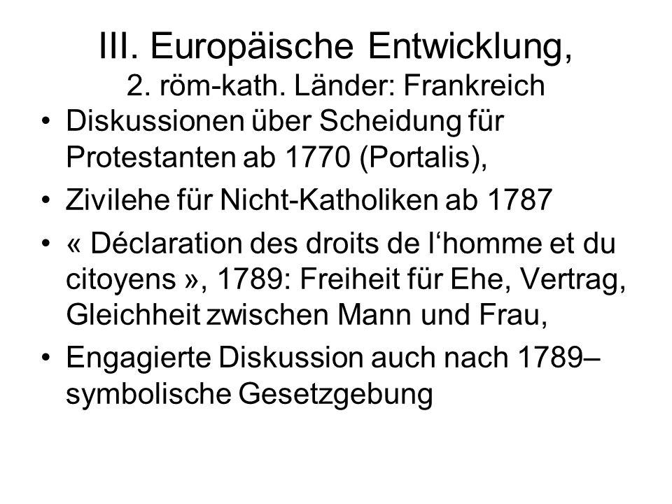 III. Europäische Entwicklung, 2. röm-kath. Länder: Frankreich Diskussionen über Scheidung für Protestanten ab 1770 (Portalis), Zivilehe für Nicht-Kath