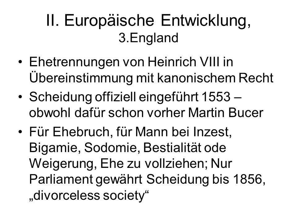II. Europäische Entwicklung, 3.England Ehetrennungen von Heinrich VIII in Übereinstimmung mit kanonischem Recht Scheidung offiziell eingeführt 1553 –