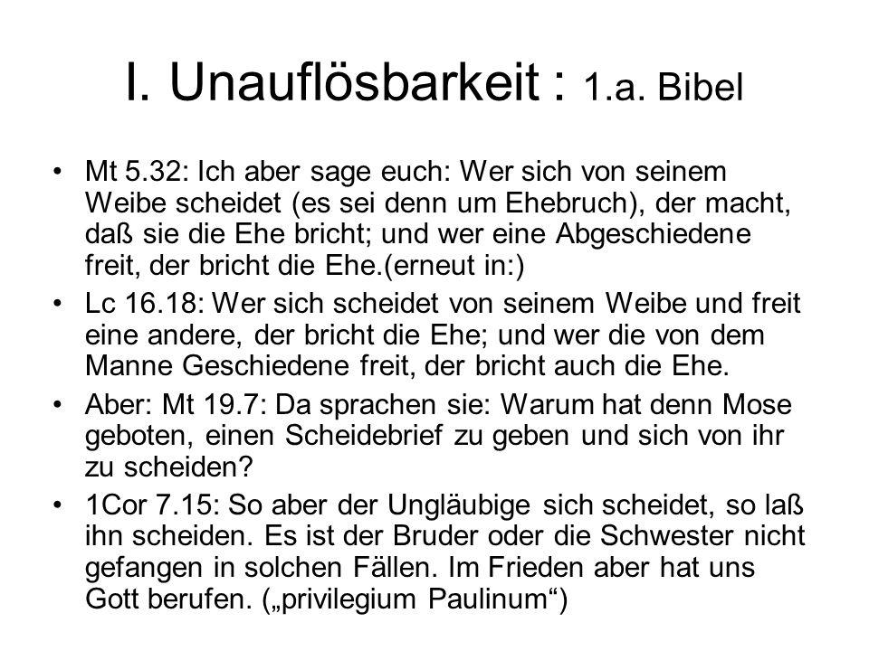 I. Unauflösbarkeit : 1.a. Bibel Mt 5.32: Ich aber sage euch: Wer sich von seinem Weibe scheidet (es sei denn um Ehebruch), der macht, daß sie die Ehe