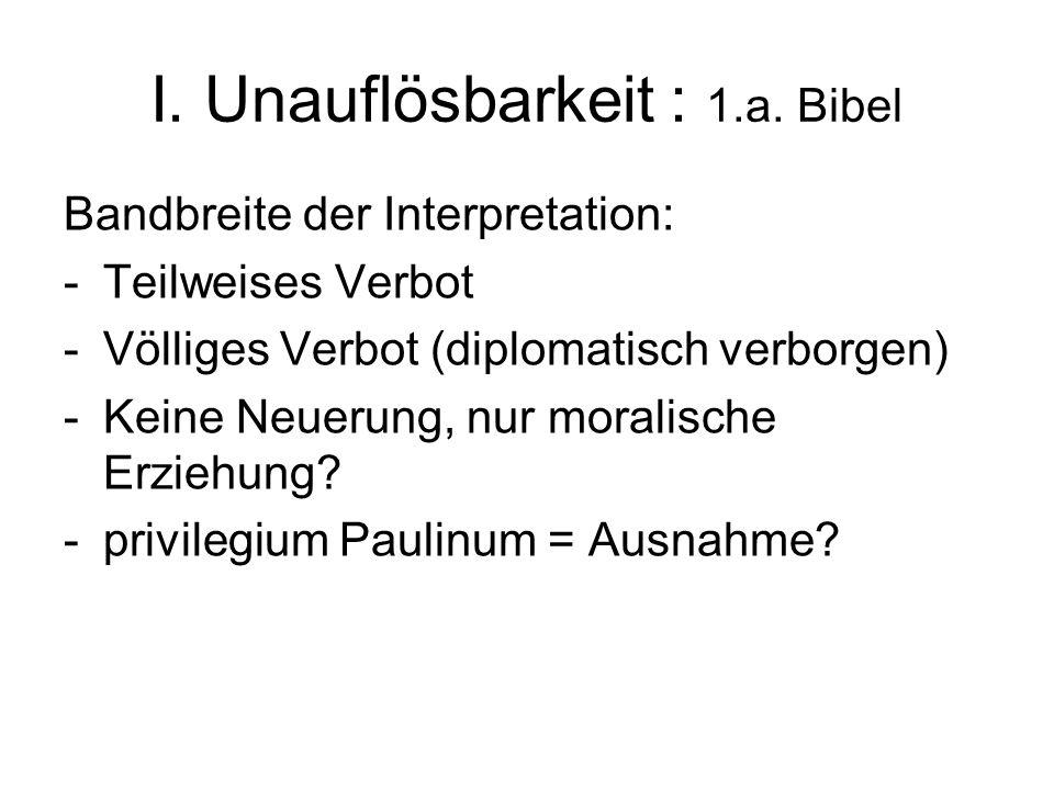 I. Unauflösbarkeit : 1.a. Bibel Bandbreite der Interpretation: -Teilweises Verbot -Völliges Verbot (diplomatisch verborgen) -Keine Neuerung, nur moral
