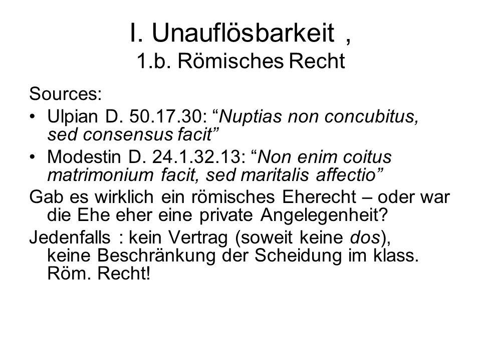 """I. Unauflösbarkeit, 1.b. Römisches Recht Sources: Ulpian D. 50.17.30: """"Nuptias non concubitus, sed consensus facit"""" Modestin D. 24.1.32.13: """"Non enim"""