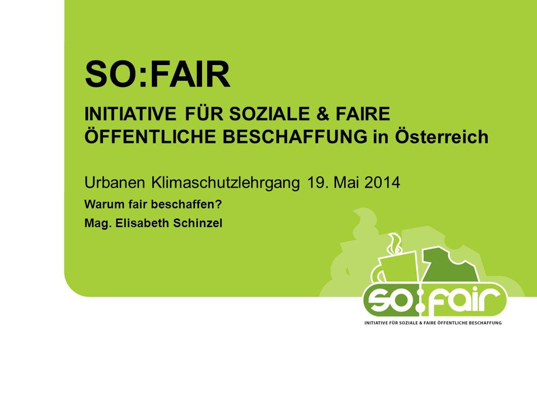SO:FAIR INITIATIVE FÜR SOZIALE & FAIRE ÖFFENTLICHE BESCHAFFUNG in Österreich Urbanen Klimaschutzlehrgang 19. Mai 2014 Warum fair beschaffen? Mag. Elis