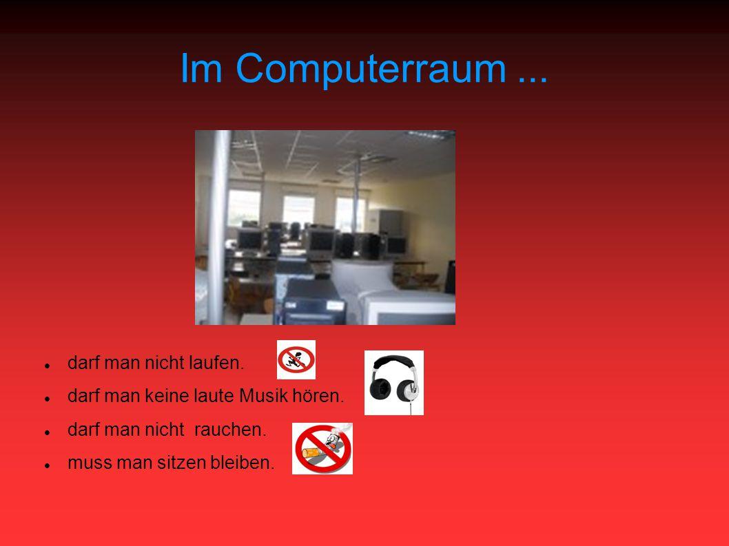 Im Computerraum... darf man nicht laufen. darf man keine laute Musik hören.