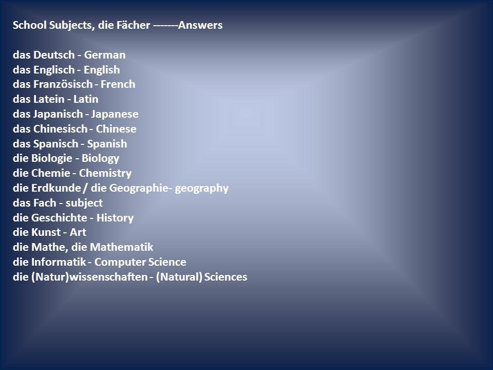 School Subjects, die Fächer -------Answers das Deutsch - German das Englisch - English das Französisch - French das Latein - Latin das Japanisch - Japanese das Chinesisch - Chinese das Spanisch - Spanish die Biologie - Biology die Chemie - Chemistry die Erdkunde / die Geographie- geography das Fach - subject die Geschichte - History die Kunst - Art die Mathe, die Mathematik die Informatik - Computer Science die (Natur)wissenschaften - (Natural) Sciences die Physik - Physics die Religion - Religion der Sport - P.E.