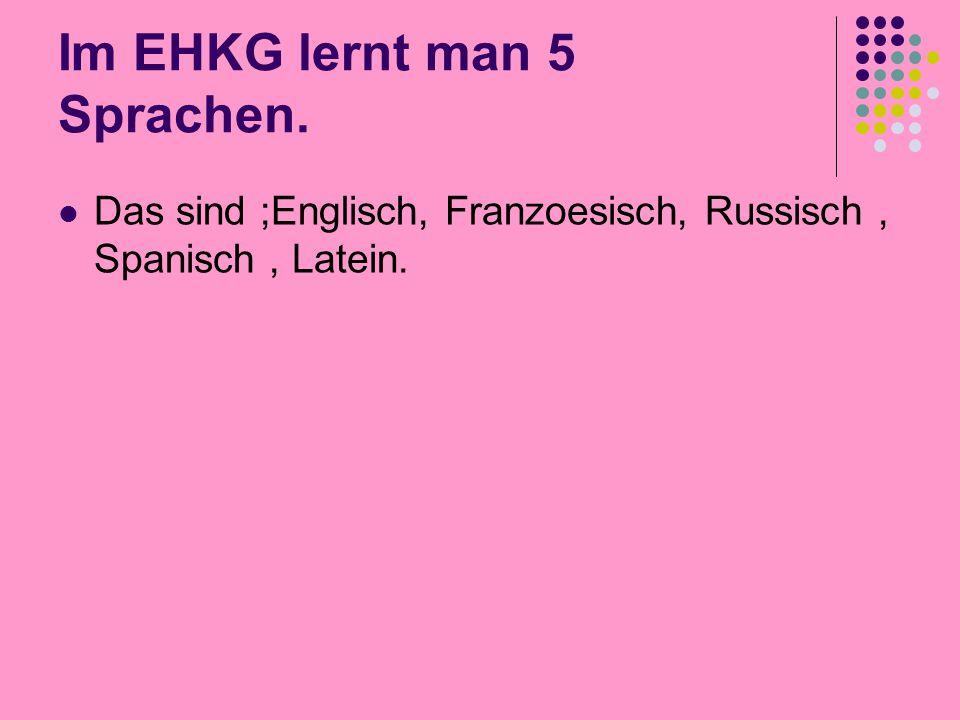 Im EHKG lernt man 5 Sprachen. Das sind ;Englisch, Franzoesisch, Russisch, Spanisch, Latein.