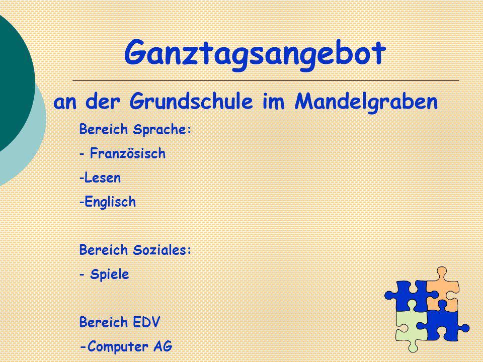 Ganztagsangebot an der Grundschule im Mandelgraben Bereich Sprache: - Französisch -Lesen -Englisch Bereich Soziales: - Spiele Bereich EDV -Computer AG