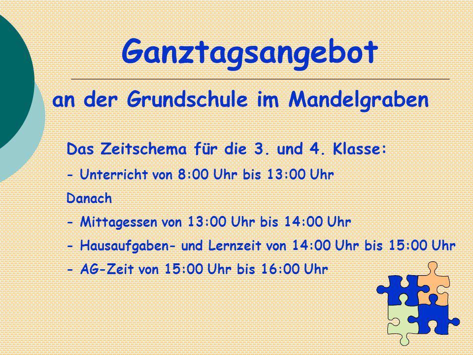 Ganztagsangebot an der Grundschule im Mandelgraben Das Zeitschema für die 3. und 4. Klasse: - Unterricht von 8:00 Uhr bis 13:00 Uhr Danach - Mittagess
