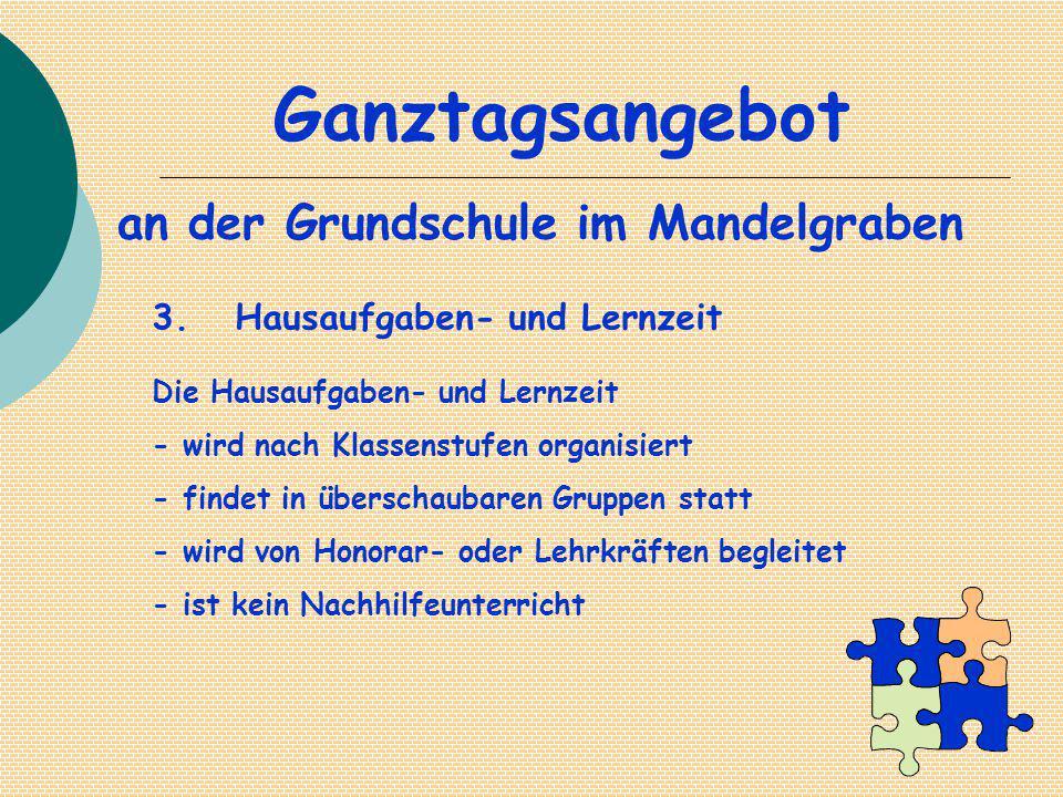 Ganztagsangebot an der Grundschule im Mandelgraben 3. Hausaufgaben- und Lernzeit Die Hausaufgaben- und Lernzeit - wird nach Klassenstufen organisiert