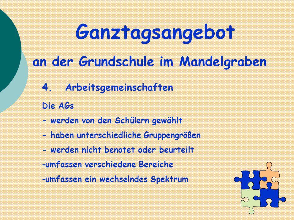 Ganztagsangebot an der Grundschule im Mandelgraben 4. Arbeitsgemeinschaften Die AGs - werden von den Schülern gewählt - haben unterschiedliche Gruppen